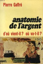 Anatomie De L'Argent. D'Ou Vient-Il? Ou Va T-Il? - Couverture - Format classique