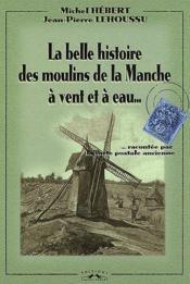 La belle histoire des moulins de la Manche à vent et à eau... raconté par la carte postale ancienne - Couverture - Format classique
