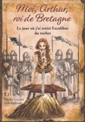 Moi Arthur roi de Bretagne t.2 : le jour où j'ai retiré Excalibur du rocher - Couverture - Format classique