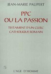 Ppc Ou La Passion ; Testament D'Un Clerc Catholique Romain - Couverture - Format classique