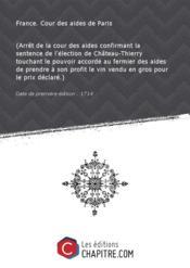 (Arrêt de la cour des aides confirmant la sentence de l'élection de Château-Thierry touchant le pouvoir accordé au fermier des aides de prendre à son profit le vin vendu en gros pour le prix déclaré.) [Edition de 1714] - Couverture - Format classique