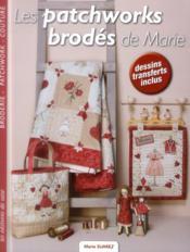 Les patchworks brodés de Marie ; broderie, patchwork, couture, dessins, transferts inclus - Couverture - Format classique