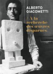 Alberto Giacometti : à la recherche des oeuvres disparues - Couverture - Format classique
