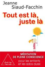 Tout est là, juste là ; méditation de pleine conscience pour les enfants et les ados aussi - Couverture - Format classique