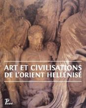 Art et civilisations de l'Orient hellénisé ; d'Alexandre aux Sassanides - Couverture - Format classique