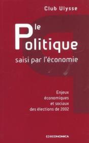 Le politique saisi par l'economie ; enjeux economiques et sociaux des elections de 2002 - Couverture - Format classique