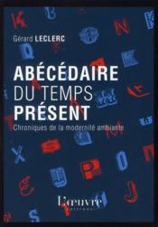 Abécédaire du temps présent ; chroniques de la modernité ambiante - Couverture - Format classique