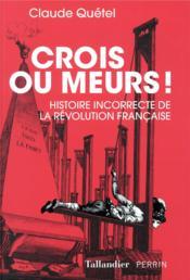 Crois ou meurs ; histoire incorrecte de la Révolution française - Couverture - Format classique