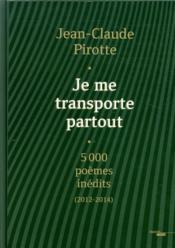 Je me transporte partout ; 5000 poemes inédits (2012-2014) - Couverture - Format classique