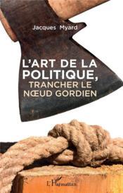 L'art de la politique ; trancher le noeud gordien - Couverture - Format classique