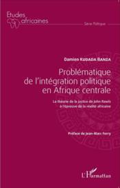 Problématique de l'intégration politique en Afrique centrale ; la théorie de la justice de John Rawls à l'épreuve de la réalité africaine - Couverture - Format classique
