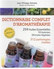 Dictionnaire complet d'aromathérapie ; 259 huiles essentielles, 10 hydrolats, 34 huiles végétales ; 312 pathologies traitées - Couverture - Format classique