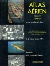 Atlas Aerien - Tome 4 : France Paris Et La Vallee De La Seine Ile De France Beauce Et Brie Normandie De La Picardie A La Flandre. - Couverture - Format classique