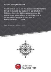 Commentaire sur la loi des successions formant le titre I du livre III du Code civil, par Chabot de l'Allier,... Nouvelle édition accompagnée de nombreuses observations et conférée avec la jurisprudence jusqu'à ce jour, par M. Belost-Jolimont,.... Tome 1 [Edition de 1839] - Couverture - Format classique