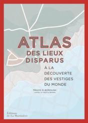 Atlas des lieux disparus ; à la découverte des vestiges du monde - Couverture - Format classique