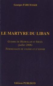 Le martyre du liban. guerre de hezbollah et israel (juillet 2006). temoignages de colere et d'espoir - Couverture - Format classique