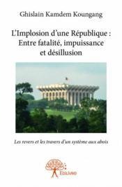 L'implosion d'une république : entre fatalité, impuissance et désillusion ; les revers et les travers dun système aux abois - Couverture - Format classique
