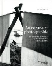 Au coeur de la photographie ; les questions essentielles à se poser pour créer des images fortes - Couverture - Format classique