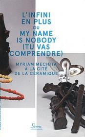 L'infini en plus ou my name is nobody (tu vas comprendre) ; Myriam Mechita à la cité de la céramique - Couverture - Format classique
