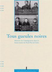 Tous Gueules Noires, Histoire De L'Immigration Dans Le Bassin Minier Du Nord-Pas De Calais - Couverture - Format classique