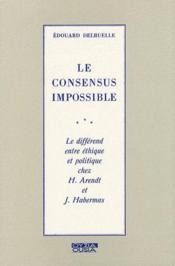 Le consensus impossible ; le différend entre éthique et politique chez H.Arendt et J.Habermas - Couverture - Format classique