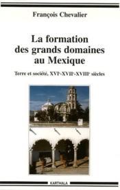 La formation des grands domaines au Mexique ; terre et société XVI, XVII, XVIII siècles - Couverture - Format classique
