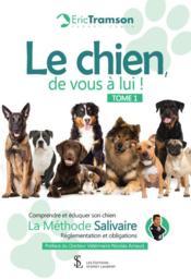 Le chien, de vous à lui ! t. 1 comprendre et éduquer son chien ; la méthode Salivaire ; réglementation et obligations - Couverture - Format classique