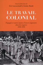 Le travail colonial ; engagés et autres mains-d'oeuvre migrantes dans les empires, 1850-1950 - Couverture - Format classique