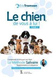 Le chien, de vous à lui ! t.2 ; comprendre et éduquer son chien ; la méthode Salivaire ; réglementations et obligations - Couverture - Format classique
