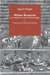 Walter Benjamin ; la créature, le sacré et les images - Couverture - Format classique