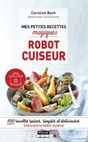Mes petites recettes magiques ; robot cuiseur ; 100 recettes saines, simples et délicieuses à réaliser au robot-cuiseur - Couverture - Format classique