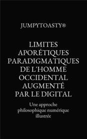 Limites aporétiques paradigmatiques de l'homme occidental augmenté par le digital ; une approche philosophique numérique illustrée - Couverture - Format classique