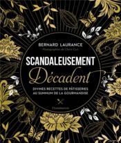 Scandaleusement décadent ; divines recettes de pâtisserie au summum de la gourmandise - Couverture - Format classique