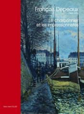 François Depeaux (1853-1920) ; le charbonnier et les impressionnistes - Couverture - Format classique