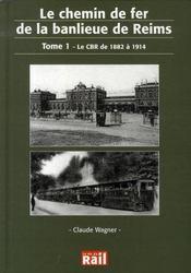 Le chemin de fer de la banlieue de reims t.1 ; le cbr de 1882 à 1914 - Intérieur - Format classique