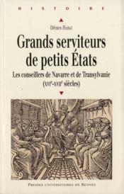Grands serviteurs de petits états ; les conseillers de Navarre et de Transylvanie (XVIe-XVIIe siècles) - Couverture - Format classique