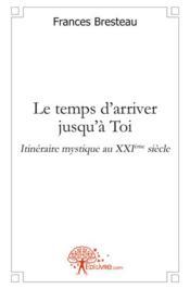 Le temps d'arriver jusqu'à Toi ; itinéraire mystique au XXIe siècle - Couverture - Format classique