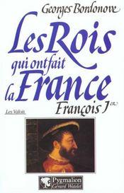 Les rois qui ont fait la France ; les Valois ; François Ier - Intérieur - Format classique