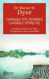 Changez vos pensées, changez votre vie ; le bonheur selon Lao-Tseu : la sagesse du tao au quotidien - Couverture - Format classique