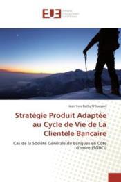 Strategie produit adaptee au cycle de vie de la clientele bancaire - cas de la societe generale de b - Couverture - Format classique