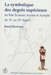 La symbolique des degrés supérieurs du rite écossais ancien et accepté du 15e au 33e degré - Couverture - Format classique