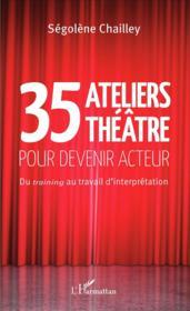 35 ateliers théâtre pour devenir acteur ; du training au travail d'interprétation - Couverture - Format classique