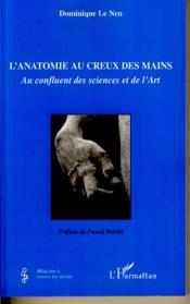 L'anatomie au creux des mains ; au confluent des sciences et de l'art - Couverture - Format classique