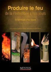 Produire le feu, de la préhistoire a nos jours ; en hommage à Paul Boutié - Couverture - Format classique