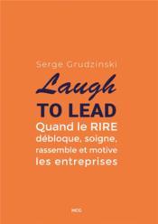 Laugh to lead ; quand le rire débloque, soigne, rassemble et motive les entreprises - Couverture - Format classique