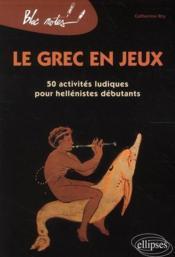 Le grec en jeux ; 50 activités ludiques pour hellénistes débutants (édition 2010) - Couverture - Format classique