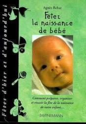 Fetez La Naissance De Bebe ; Comment Preparer, Organiser Et Reussir La Fete De La Naissance De Votre Enfant - Couverture - Format classique