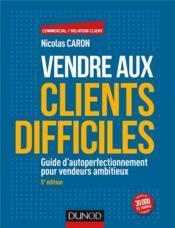 Vendre aux clients difficiles ; guide d'autoperfectionnement pour vendeurs ambitieux (5e édition) - Couverture - Format classique