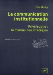 La communication institutionnelle ; privé/public : le manuel des stratégies - Couverture - Format classique