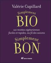 Simplement bio, simplement bon ; 120 recettes végétariennes, faciles et rapides au fil des saisons - Couverture - Format classique